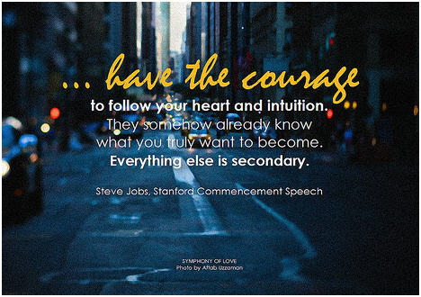 Steve Jobs ... have the courage to follow your heart and intuition. They somehow already know what you truly want to become. Everything else is secondary
