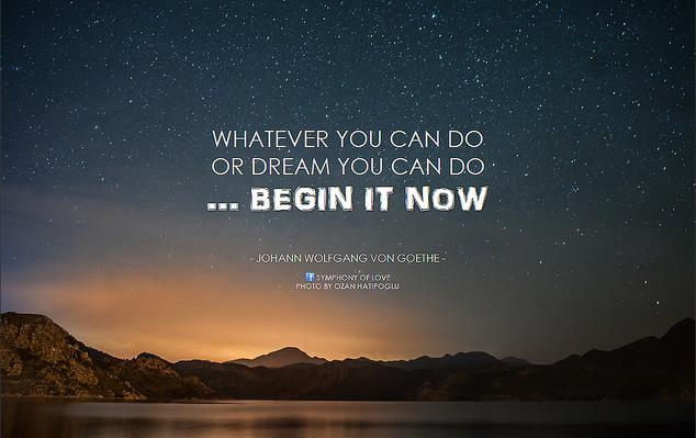 Boldness has genius, power, and magic in it. Begin it now