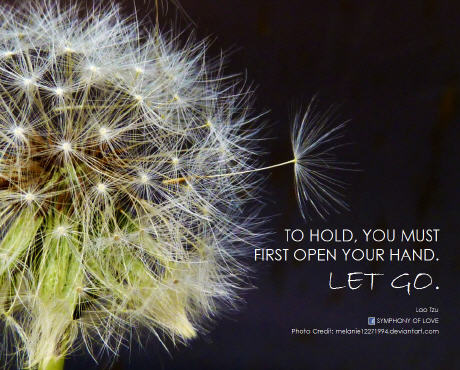 Lao Tzu To hold, you must first open your hand. Let go.
