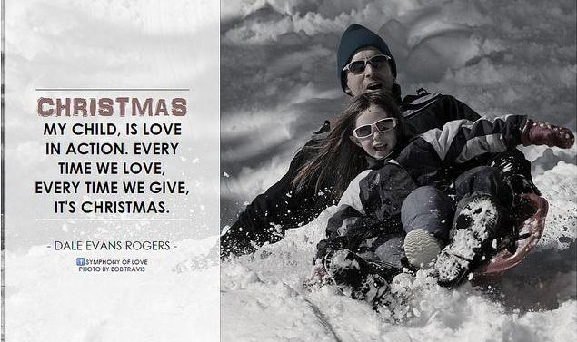 Dale Evans Rogers Christmas, my child, is love in action. Every time we love, every time we give, it's christmas