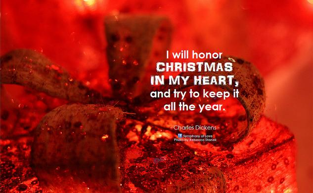 Charles Dickens I will honor Christmas in my heart, and try to keep it all the year