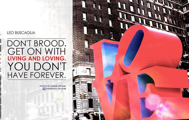 Don't Brood. Get on with living and loving. You don't have forever. – Leo Buscaglia