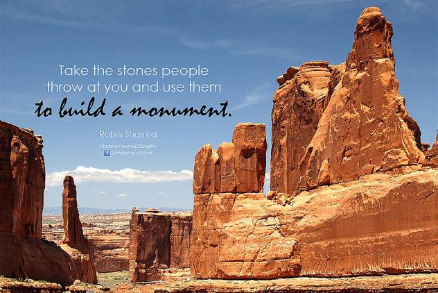 Take the stones people throw at you to build a monument