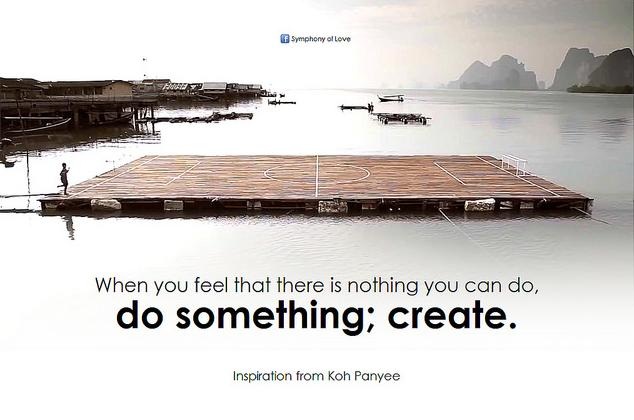 When you feel that there is nothing you can do, do something; create.
