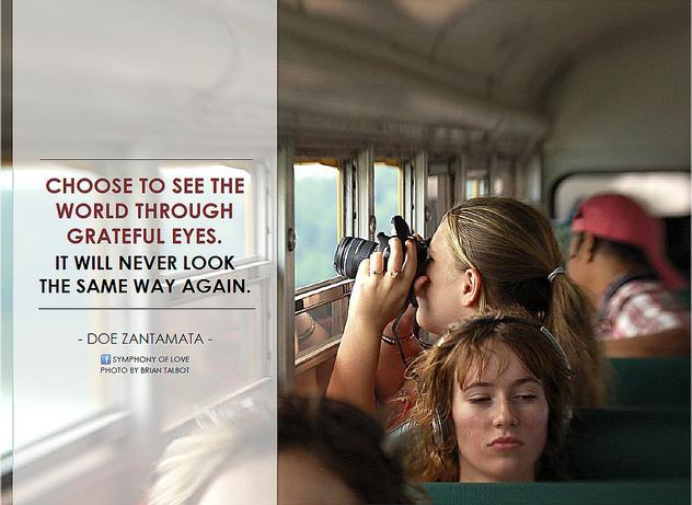Choose to see the world through grateful eyes. It will never look the same way again.