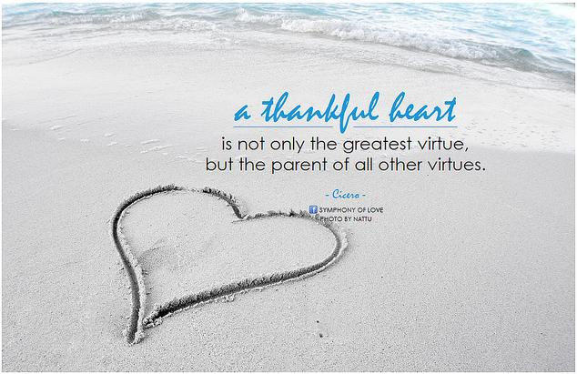 A thankful heart is not only the greatest virtue, but the parent of all other virtues.